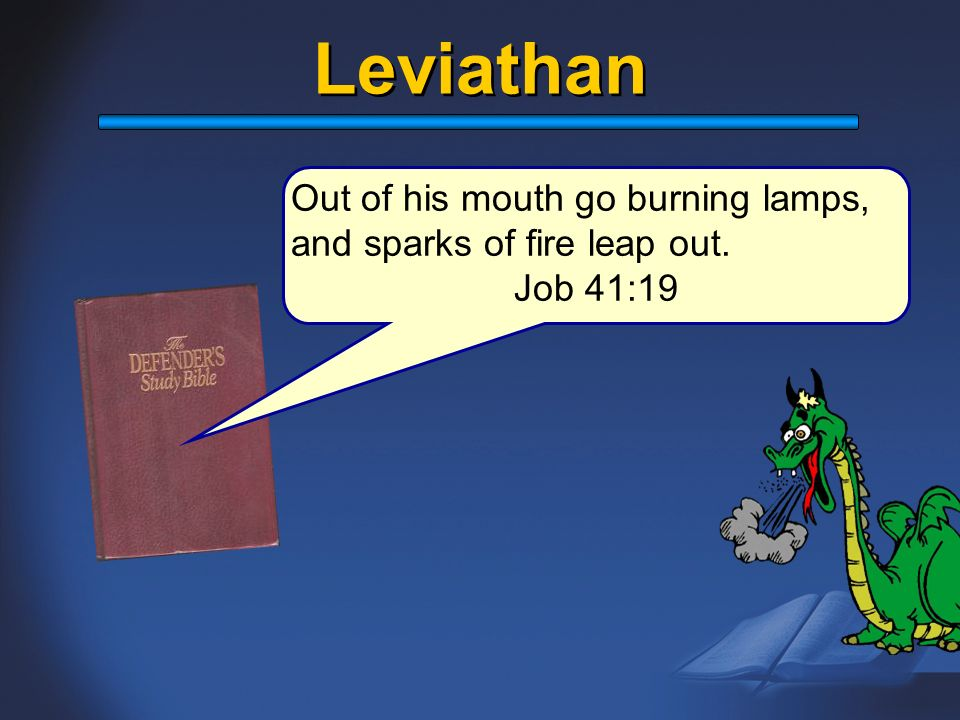 Leviathan Out of his mouth go burning lamps, and sparks of fire leap out. Job 41:19