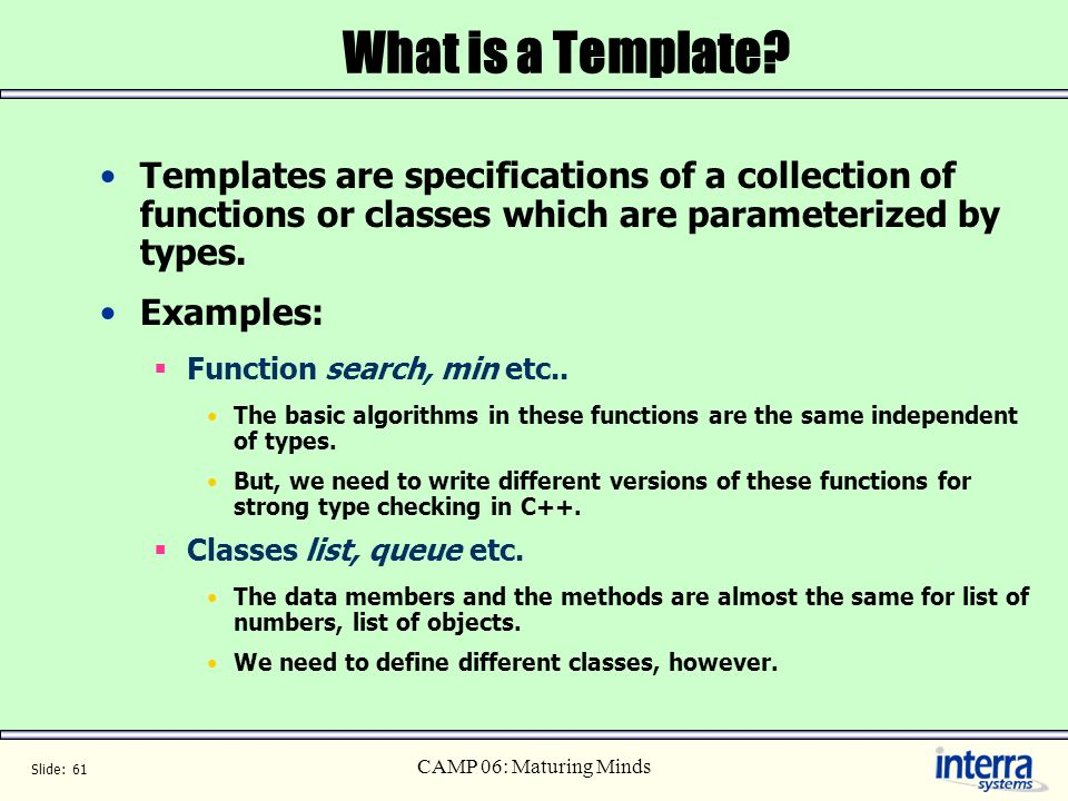 What is a Template Templates are specifications of a collection of functions or classes which are parameterized by types.