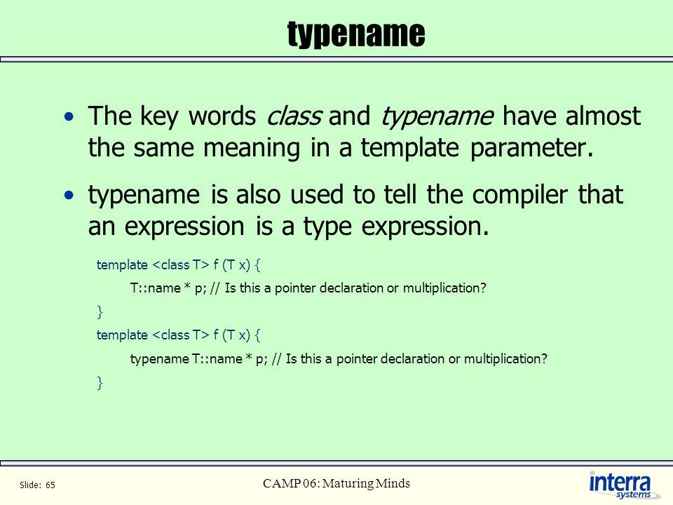 typename The key words class and typename have almost the same meaning in a template parameter.