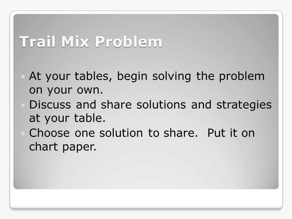 Trail Mix Problem At your tables, begin solving the problem on your own. Discuss and share solutions and strategies at your table.