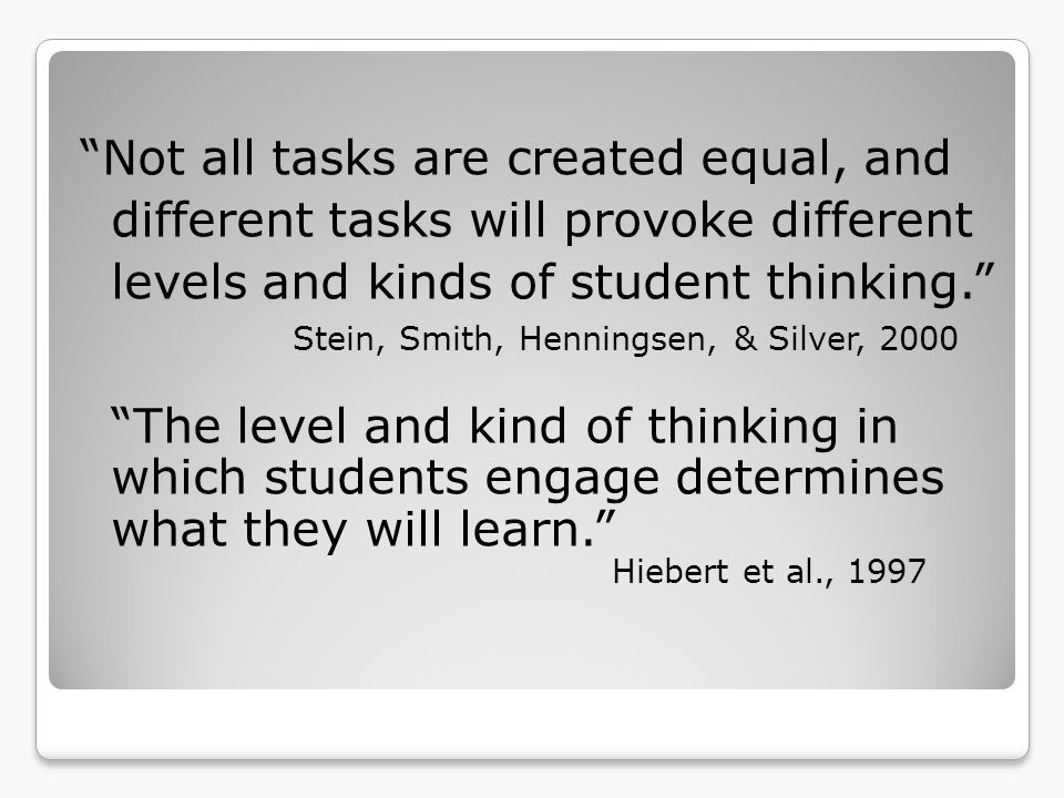 Not all tasks are created equal, and different tasks will provoke different levels and kinds of student thinking.