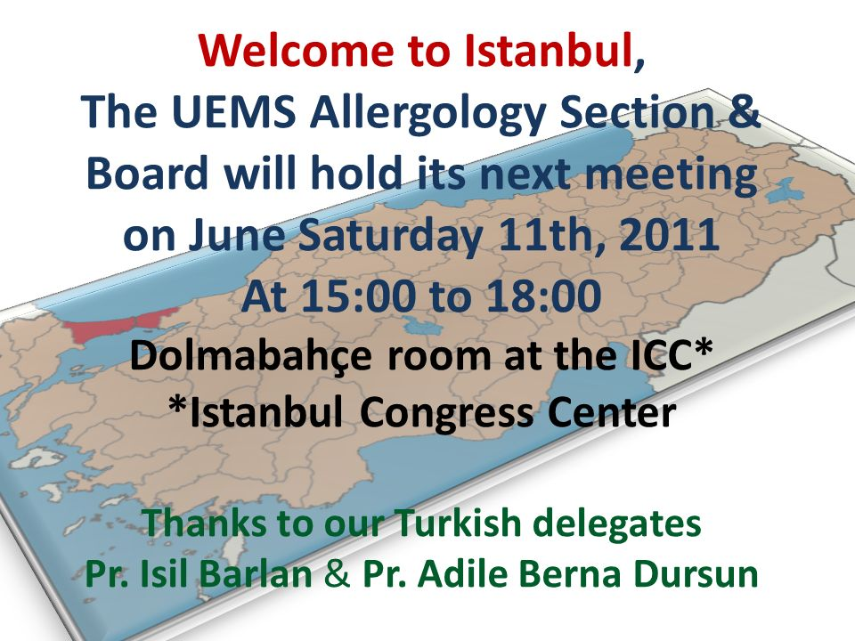 Welcome to Istanbul, The UEMS Allergology Section & Board will hold its next meeting on June Saturday 11th, 2011 At 15:00 to 18:00 Dolmabahçe room at the ICC* *Istanbul Congress Center Thanks to our Turkish delegates Pr.
