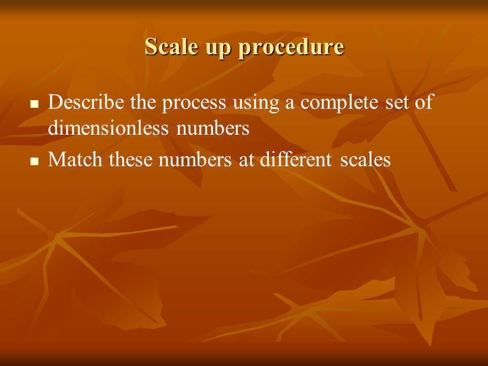 Scale up procedure Describe the process using a complete set of dimensionless numbers.