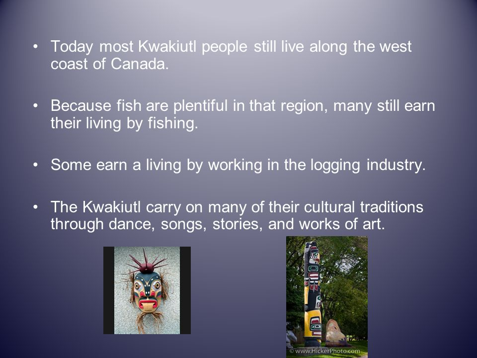 Today most Kwakiutl people still live along the west coast of Canada.