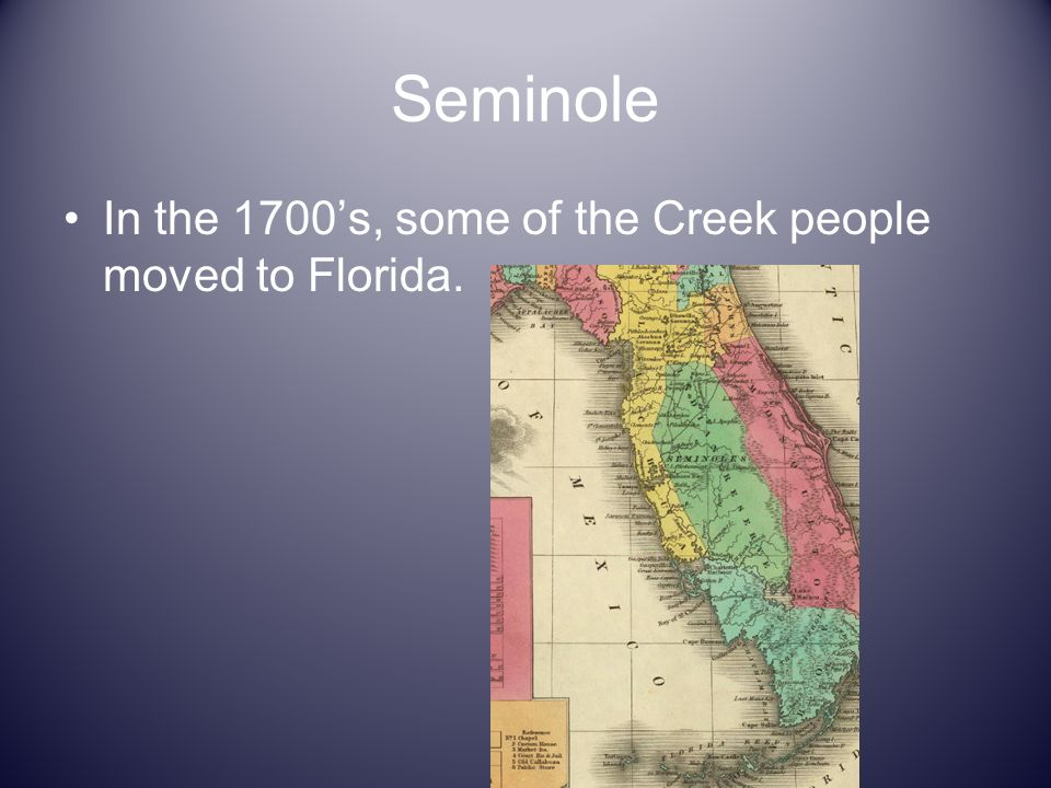 Seminole In the 1700's, some of the Creek people moved to Florida.