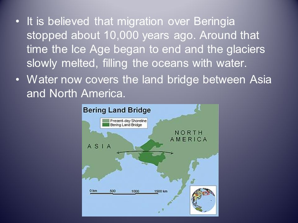 It is believed that migration over Beringia stopped about 10,000 years ago. Around that time the Ice Age began to end and the glaciers slowly melted, filling the oceans with water.