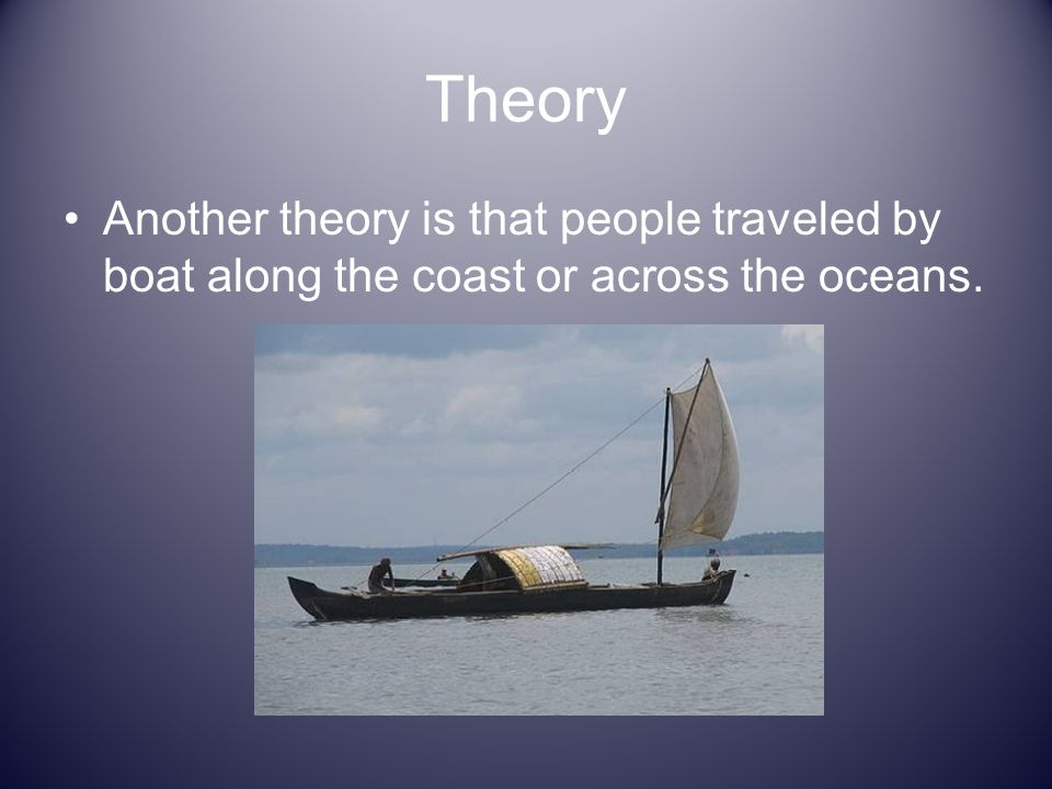 Theory Another theory is that people traveled by boat along the coast or across the oceans.