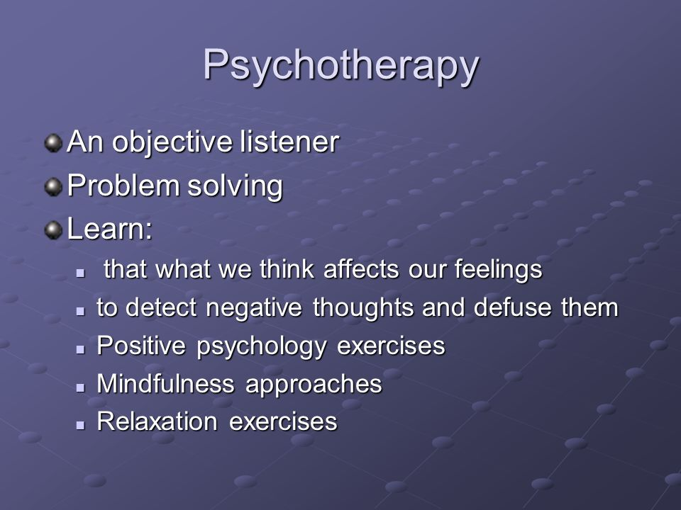 Psychotherapy An objective listener Problem solving Learn: