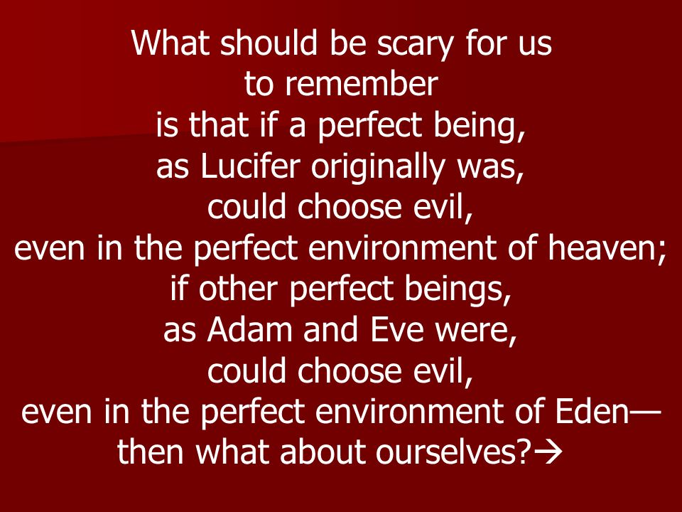 What should be scary for us to remember is that if a perfect being,