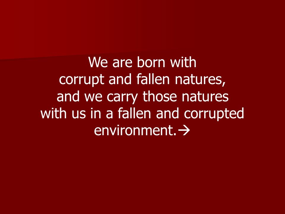 corrupt and fallen natures, and we carry those natures