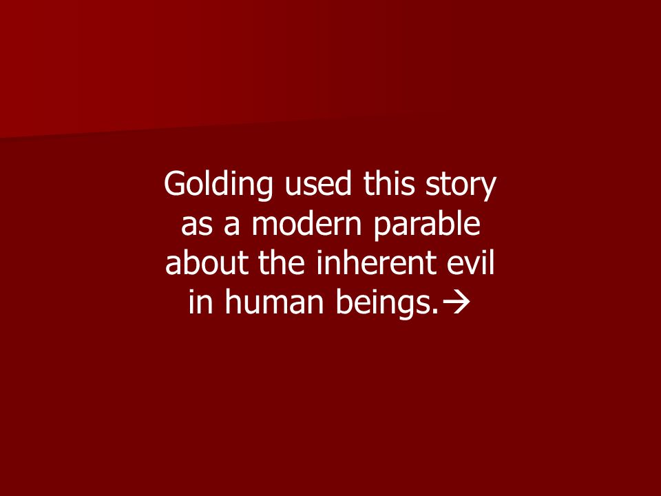 Golding used this story as a modern parable about the inherent evil