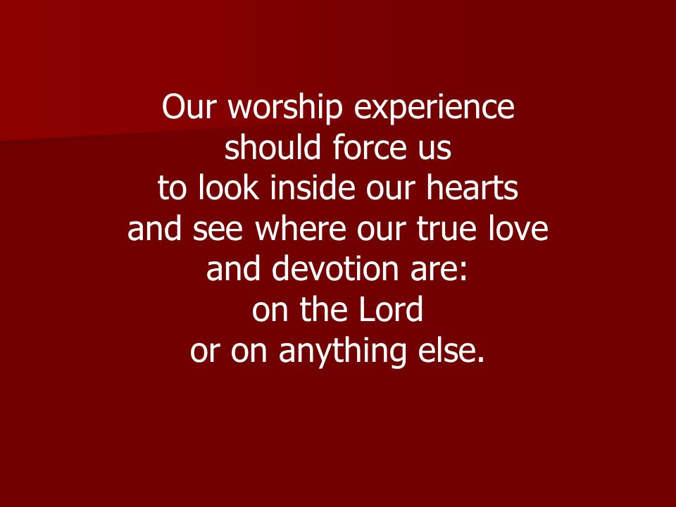 Our worship experience should force us to look inside our hearts