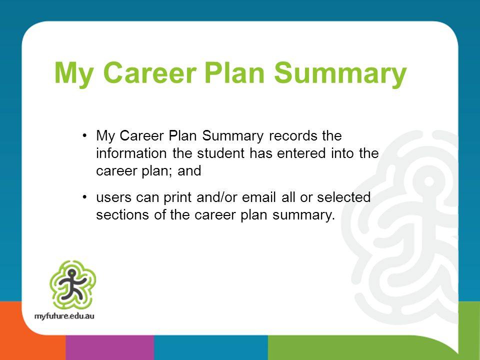 My Career Plan Summary My Career Plan Summary records the information the student has entered into the career plan; and.