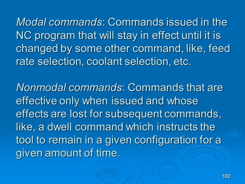 Modal commands: Commands issued in the NC program that will stay in effect until it is changed by some other command, like, feed rate selection, coolant selection, etc.