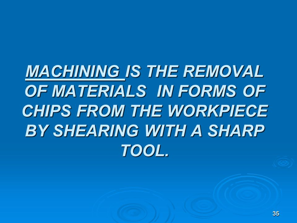 MACHINING IS THE REMOVAL OF MATERIALS IN FORMS OF CHIPS FROM THE WORKPIECE BY SHEARING WITH A SHARP TOOL.