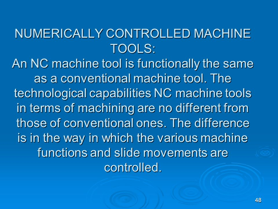 NUMERICALLY CONTROLLED MACHINE TOOLS: An NC machine tool is functionally the same as a conventional machine tool.