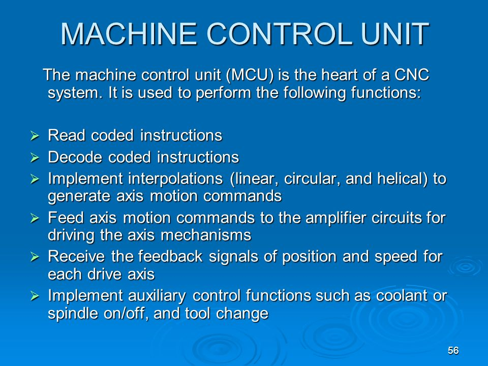 MACHINE CONTROL UNIT The machine control unit (MCU) is the heart of a CNC system. It is used to perform the following functions: