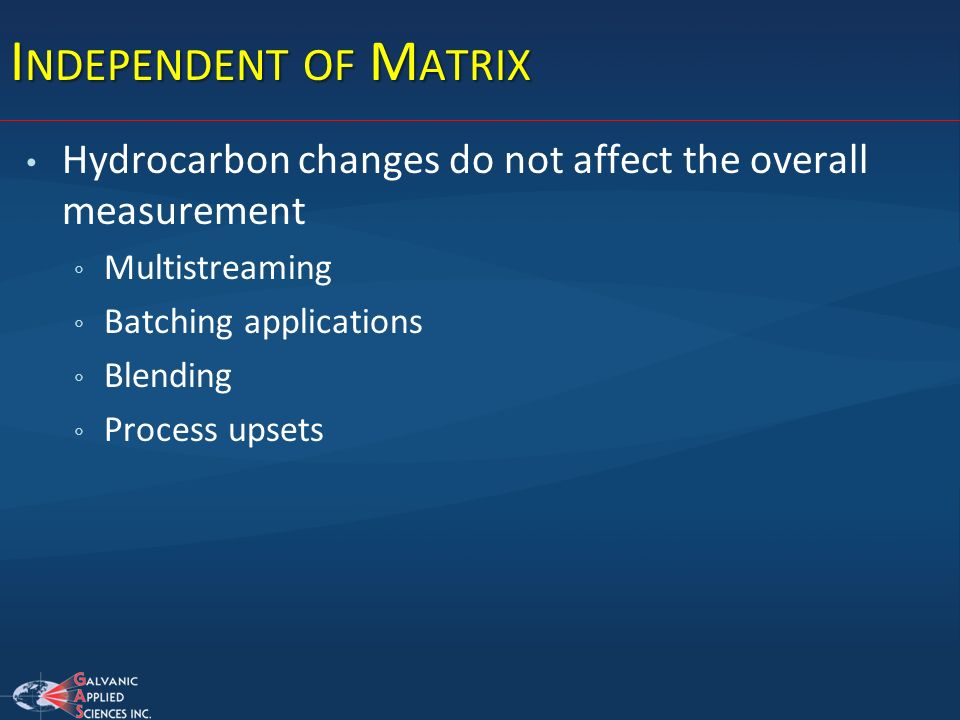 Independent of Matrix Hydrocarbon changes do not affect the overall measurement. Multistreaming. Batching applications.