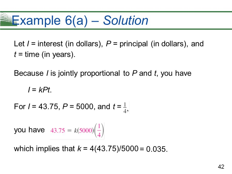 Example 6(a) – Solution Let I = interest (in dollars), P = principal (in dollars), and t = time (in years).