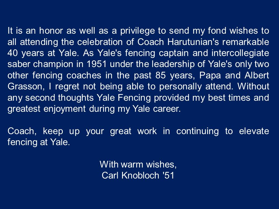It is an honor as well as a privilege to send my fond wishes to all attending the celebration of Coach Harutunian s remarkable 40 years at Yale. As Yale s fencing captain and intercollegiate saber champion in 1951 under the leadership of Yale s only two other fencing coaches in the past 85 years, Papa and Albert Grasson, I regret not being able to personally attend. Without any second thoughts Yale Fencing provided my best times and greatest enjoyment during my Yale career.
