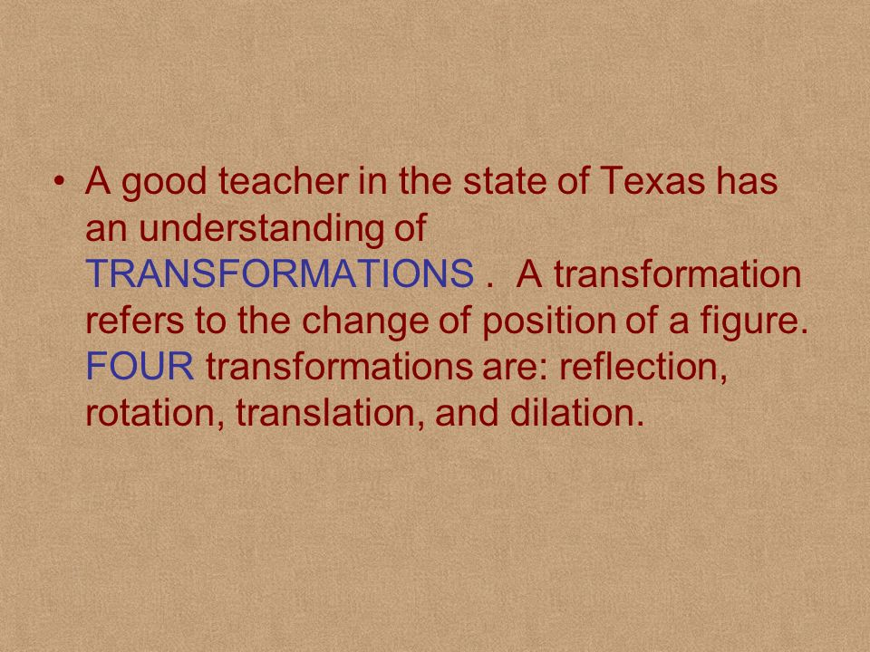 A good teacher in the state of Texas has an understanding of TRANSFORMATIONS .