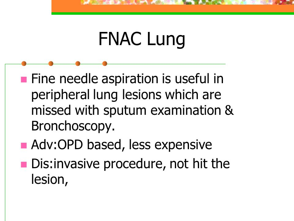FNAC Lung Fine needle aspiration is useful in peripheral lung lesions which are missed with sputum examination & Bronchoscopy.