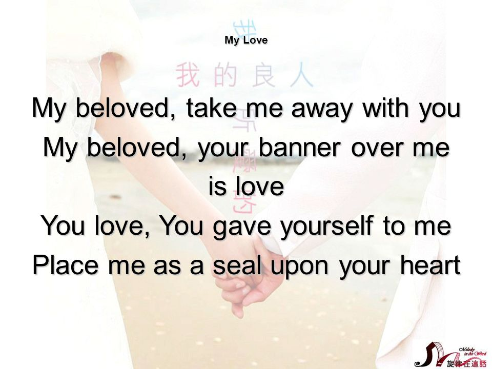 My beloved, take me away with you My beloved, your banner over me