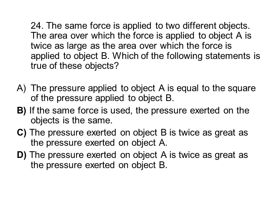 24. The same force is applied to two different objects