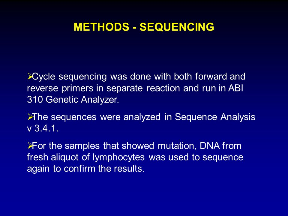 METHODS - SEQUENCING Cycle sequencing was done with both forward and reverse primers in separate reaction and run in ABI 310 Genetic Analyzer.
