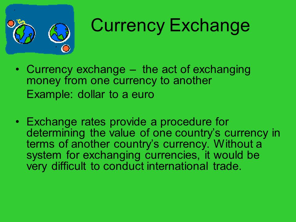 Currency Exchange Currency exchange – the act of exchanging money from one currency to another. Example: dollar to a euro.