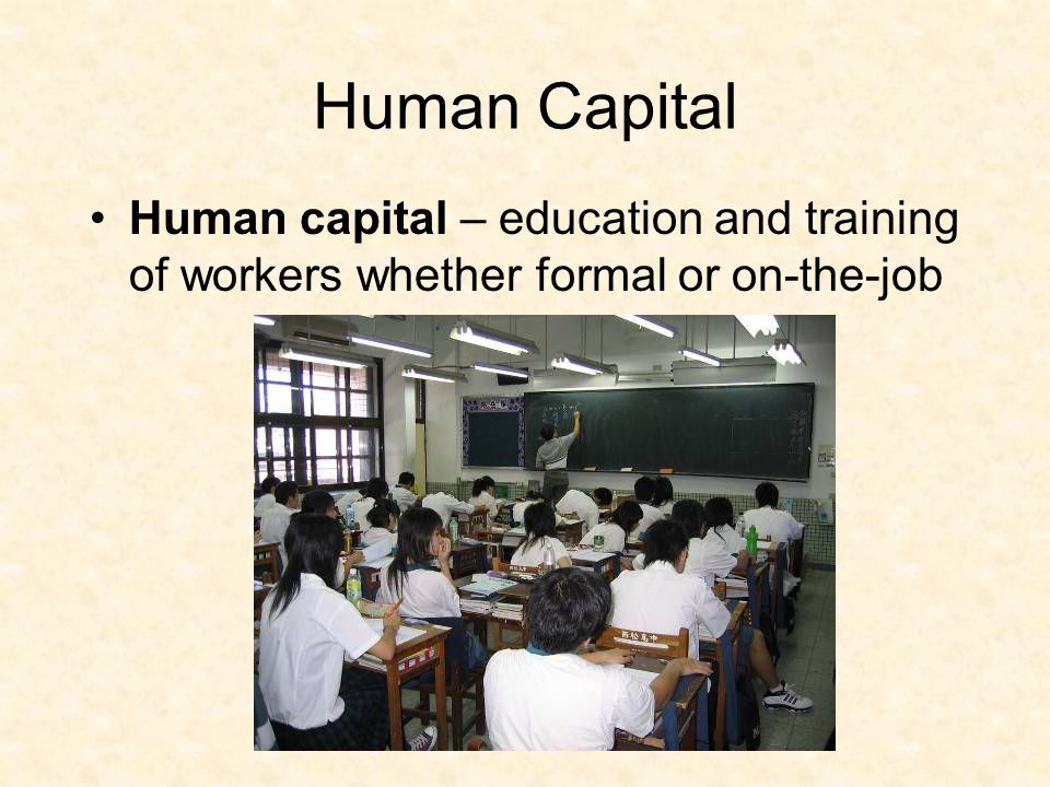 Human Capital Human capital – education and training of workers whether formal or on-the-job