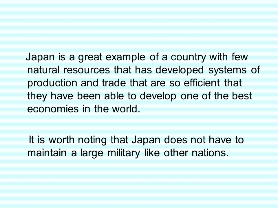 Japan is a great example of a country with few natural resources that has developed systems of production and trade that are so efficient that they have been able to develop one of the best economies in the world.