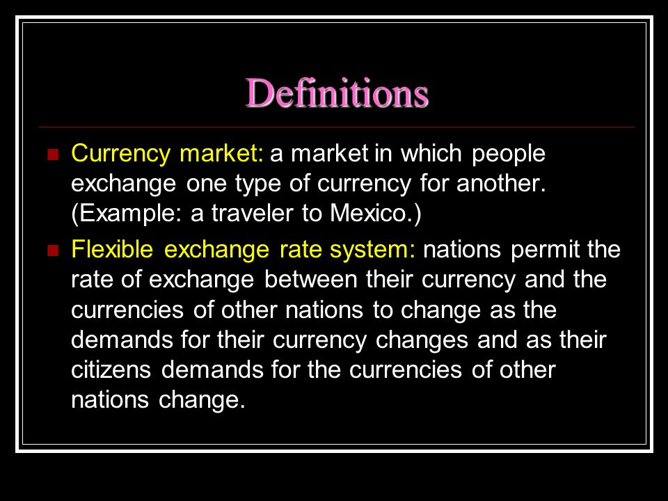 Definitions Currency market: a market in which people exchange one type of currency for another. (Example: a traveler to Mexico.)