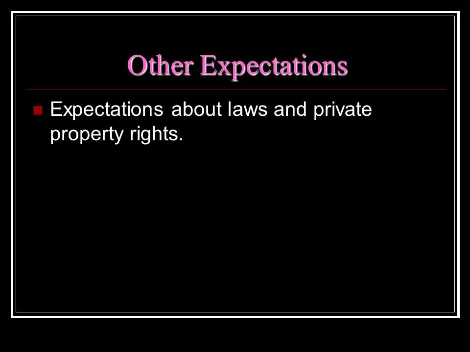 Other Expectations Expectations about laws and private property rights.