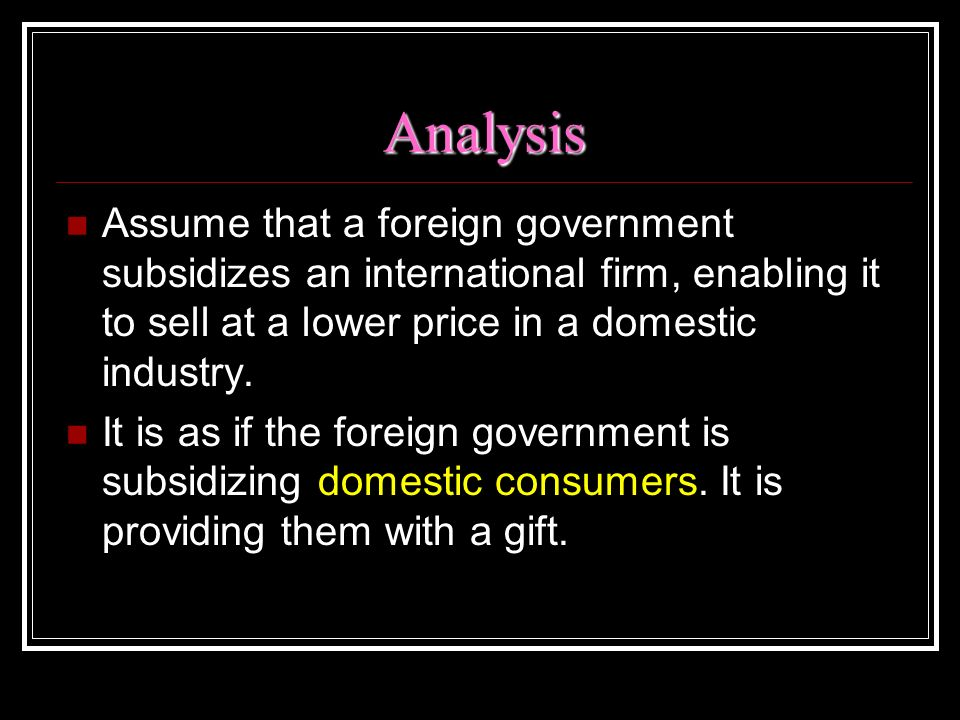 Analysis Assume that a foreign government subsidizes an international firm, enabling it to sell at a lower price in a domestic industry.