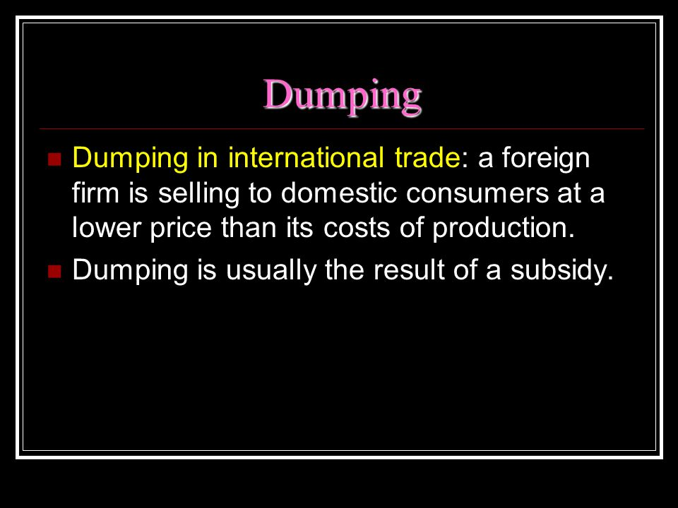 Dumping Dumping in international trade: a foreign firm is selling to domestic consumers at a lower price than its costs of production.