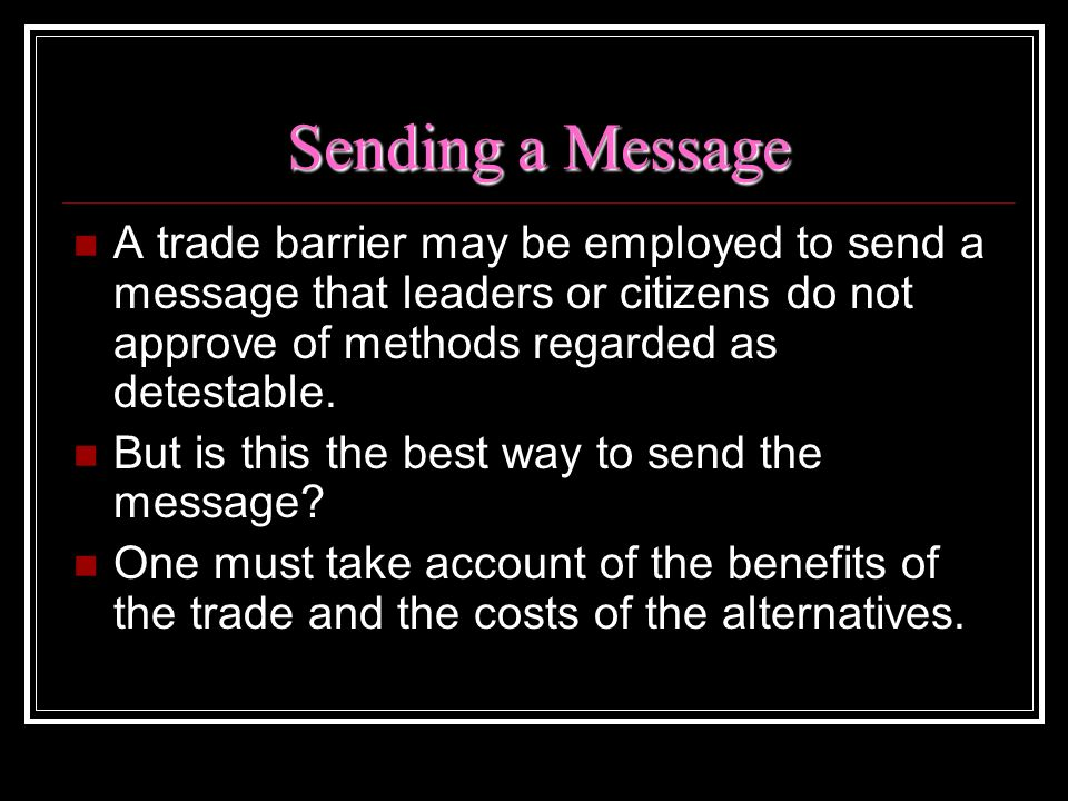 Sending a Message A trade barrier may be employed to send a message that leaders or citizens do not approve of methods regarded as detestable.