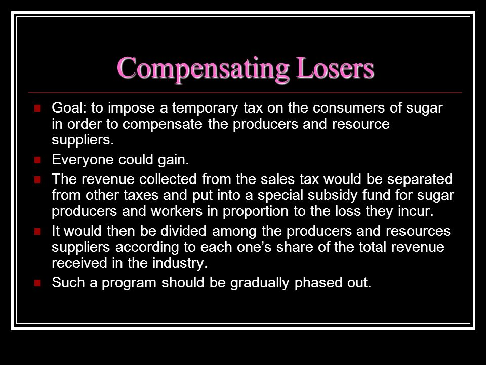 Compensating Losers Goal: to impose a temporary tax on the consumers of sugar in order to compensate the producers and resource suppliers.