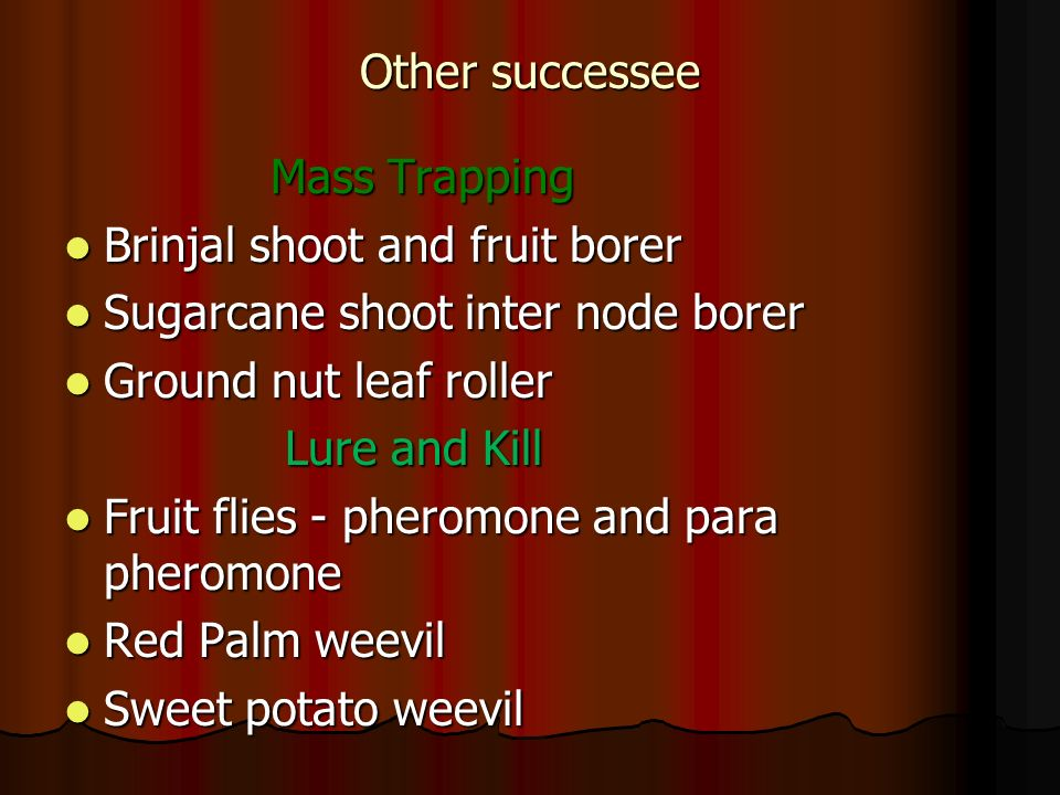Other successee Mass Trapping. Brinjal shoot and fruit borer. Sugarcane shoot inter node borer. Ground nut leaf roller.