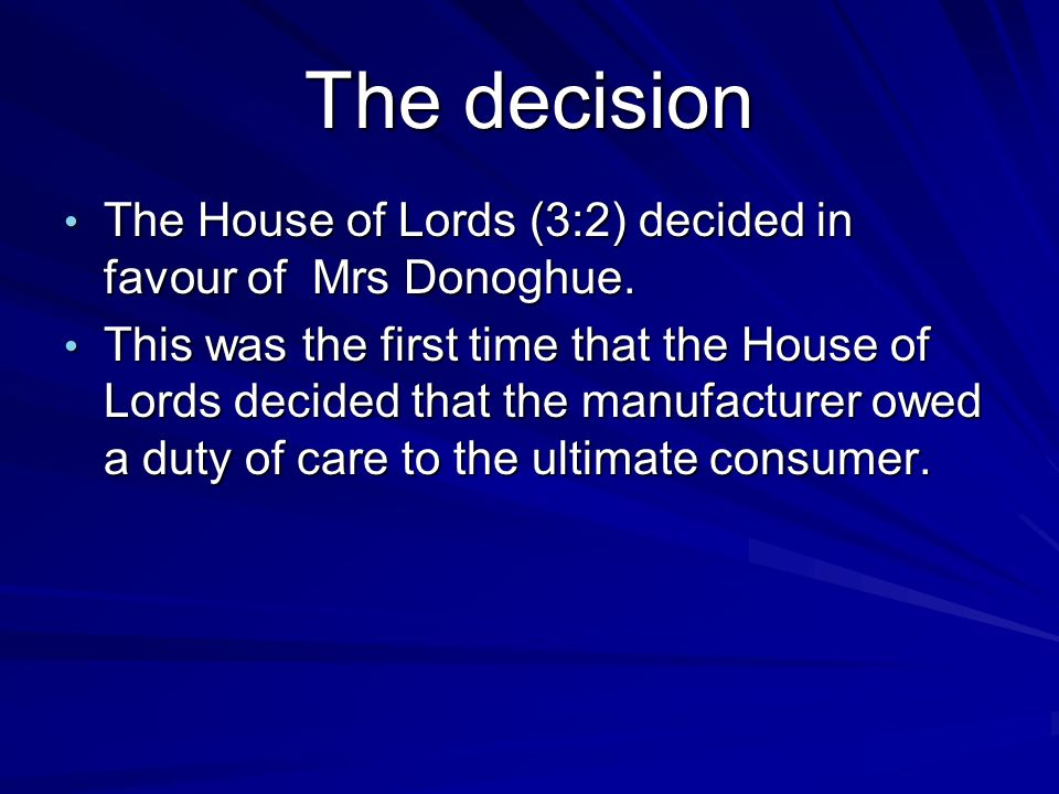 The decision The House of Lords (3:2) decided in favour of Mrs Donoghue.