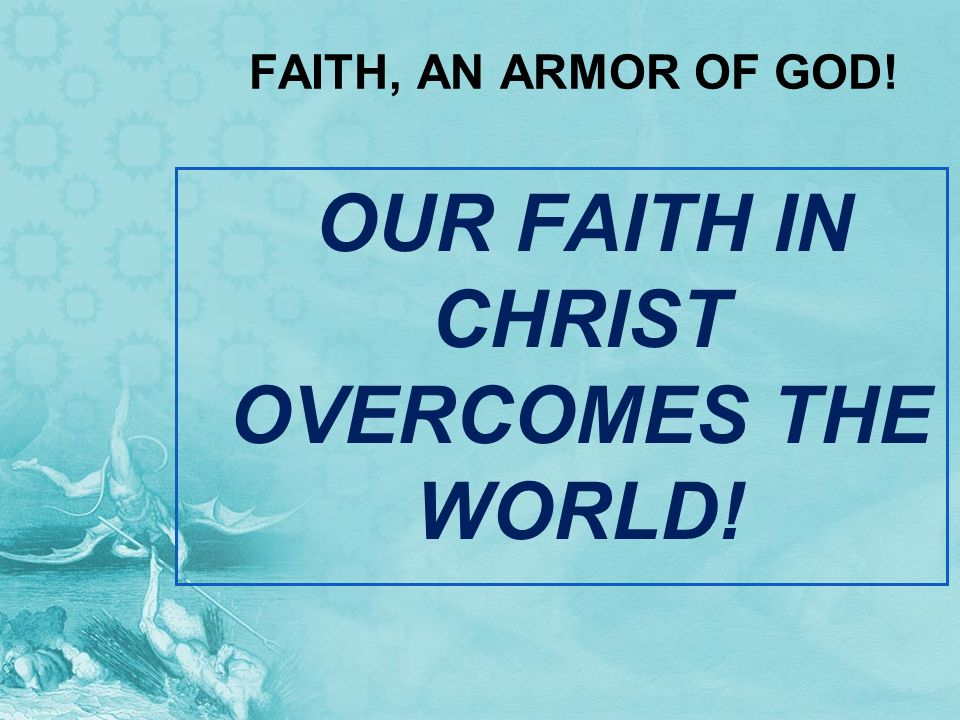 OUR FAITH IN CHRIST OVERCOMES THE WORLD!