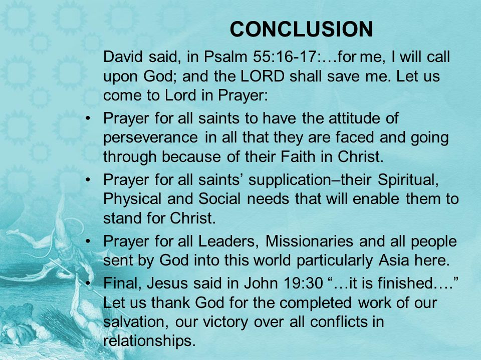 CONCLUSION David said, in Psalm 55:16-17:…for me, I will call upon God; and the LORD shall save me. Let us come to Lord in Prayer: