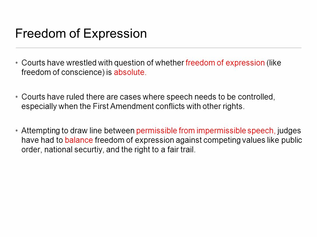 Freedom of Expression Courts have wrestled with question of whether freedom of expression (like freedom of conscience) is absolute.