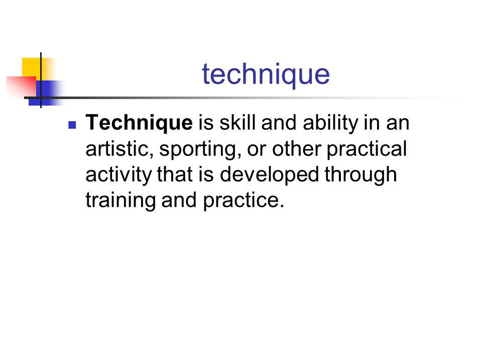 technique Technique is skill and ability in an artistic, sporting, or other practical activity that is developed through training and practice.