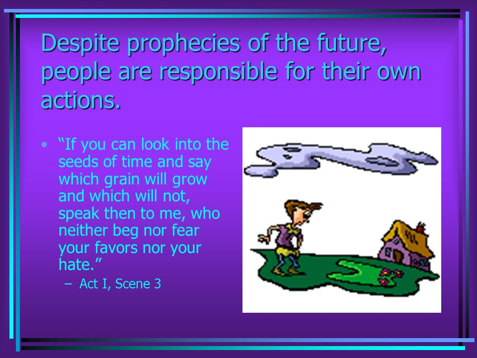 Despite prophecies of the future, people are responsible for their own actions.
