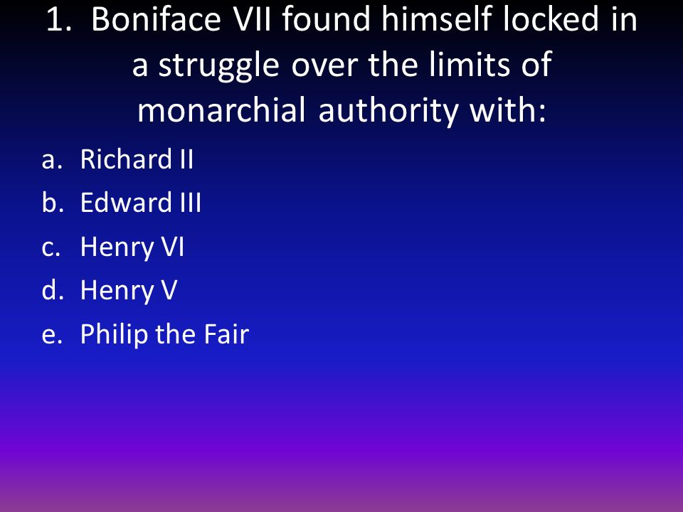 1. Boniface VII found himself locked in a struggle over the limits of monarchial authority with: