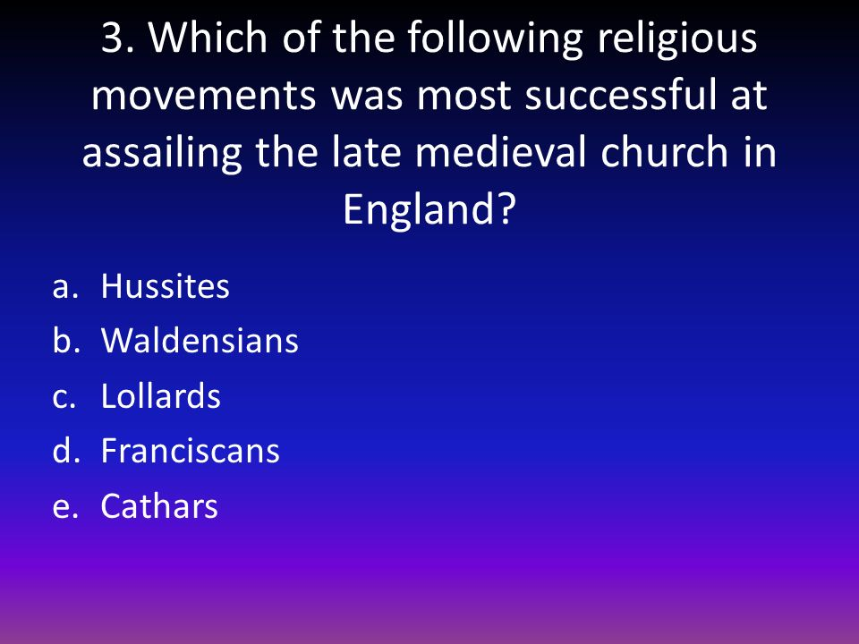 3. Which of the following religious movements was most successful at assailing the late medieval church in England