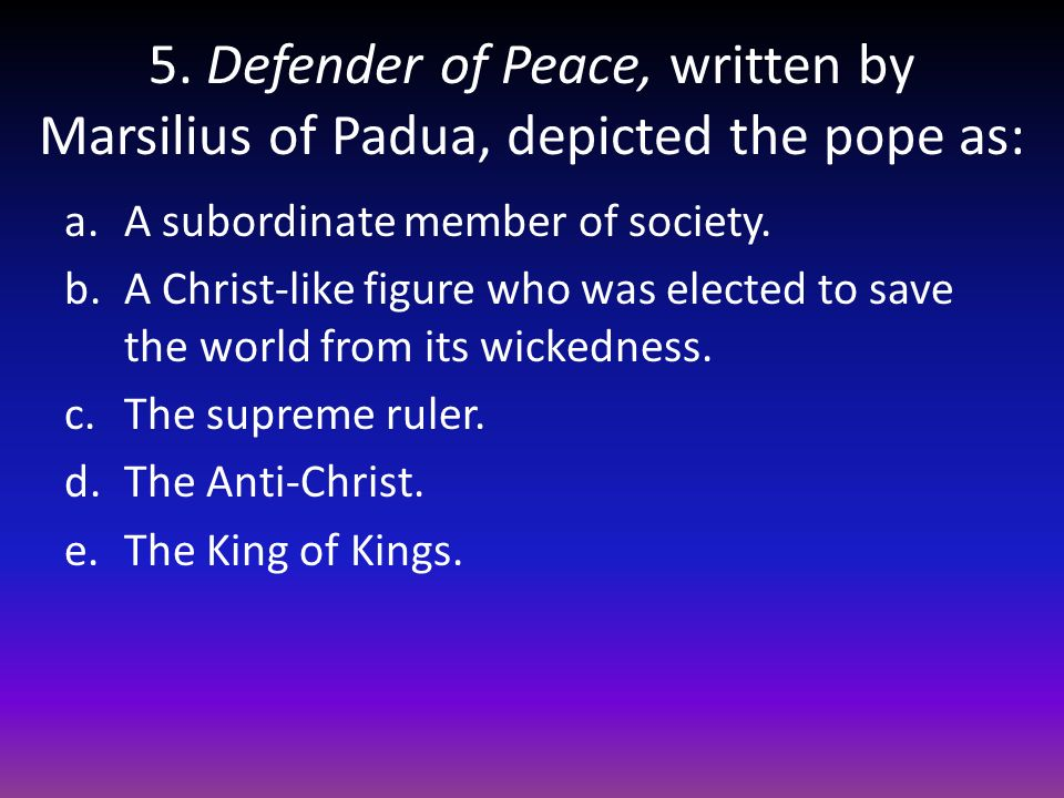 5. Defender of Peace, written by Marsilius of Padua, depicted the pope as: