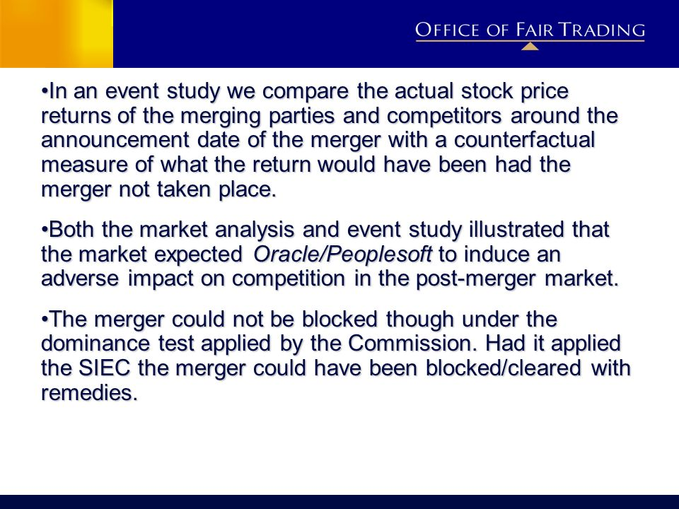 In an event study we compare the actual stock price returns of the merging parties and competitors around the announcement date of the merger with a counterfactual measure of what the return would have been had the merger not taken place.