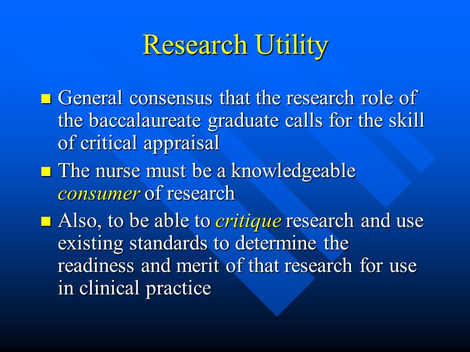 Research Utility General consensus that the research role of the baccalaureate graduate calls for the skill of critical appraisal.